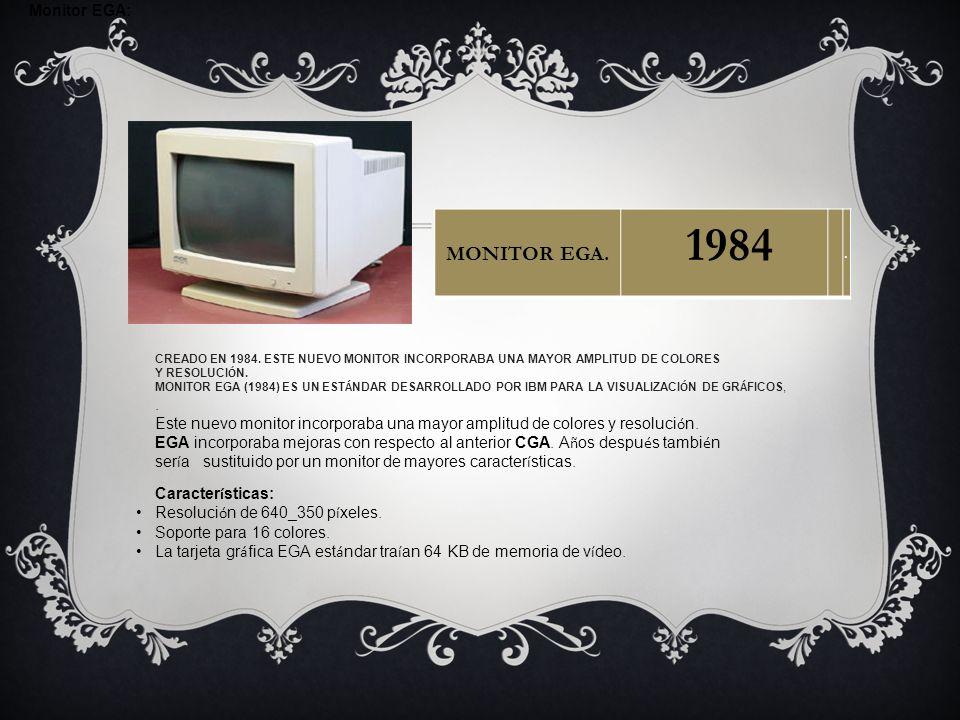 Monitor EGA: CREADO EN 1984. ESTE NUEVO MONITOR INCORPORABA UNA MAYOR AMPLITUD DE COLORES Y RESOLUCI Ó N. MONITOR EGA (1984) ES UN EST Á NDAR DESARROL