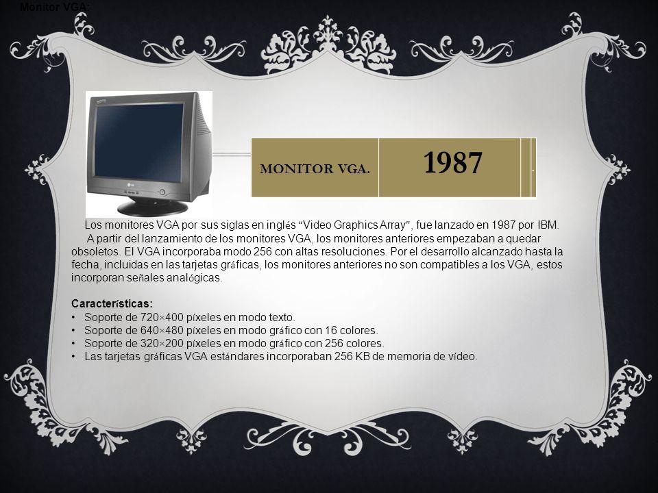 Monitor VGA: Los monitores VGA por sus siglas en ingl é s Video Graphics Array, fue lanzado en 1987 por IBM. A partir del lanzamiento de los monitores