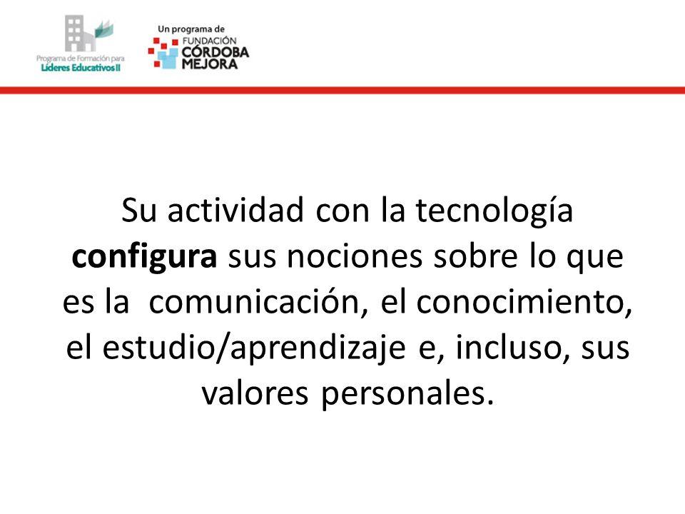 Su actividad con la tecnología configura sus nociones sobre lo que es la comunicación, el conocimiento, el estudio/aprendizaje e, incluso, sus valores personales.