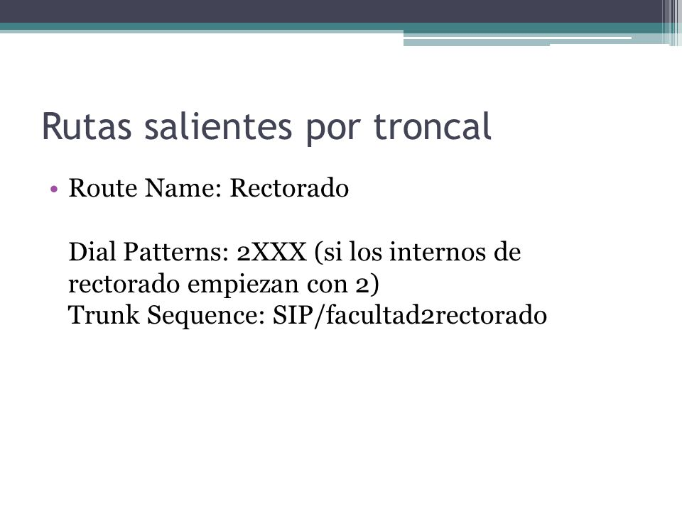 Rutas salientes por troncal Route Name: Rectorado Dial Patterns: 2XXX (si los internos de rectorado empiezan con 2) Trunk Sequence: SIP/facultad2recto
