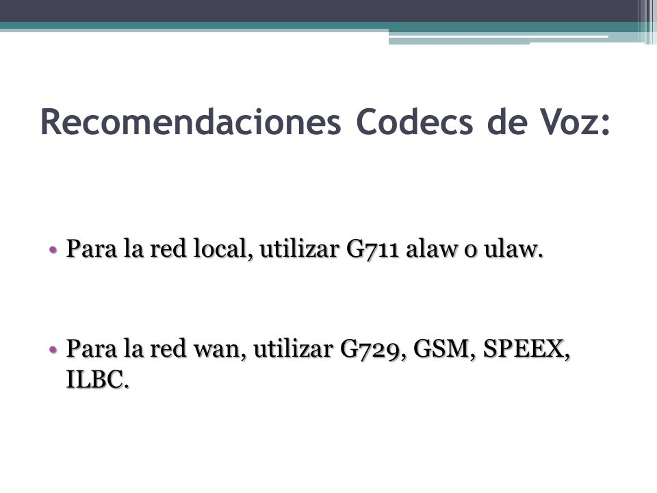 Recomendaciones Codecs de Voz: Para la red local, utilizar G711 alaw o ulaw.Para la red local, utilizar G711 alaw o ulaw. Para la red wan, utilizar G7