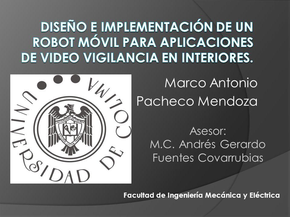 Marco Antonio Pacheco Mendoza Asesor: M.C. Andrés Gerardo Fuentes Covarrubias Facultad de Ingeniería Mecánica y Eléctrica