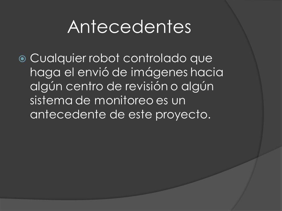 Antecedentes Cualquier robot controlado que haga el envió de imágenes hacia algún centro de revisión o algún sistema de monitoreo es un antecedente de