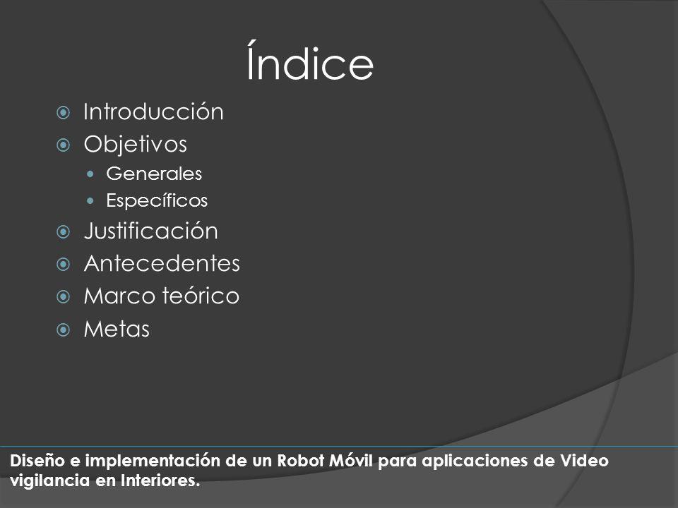 Índice Introducción Objetivos Generales Específicos Justificación Antecedentes Marco teórico Metas Diseño e implementación de un Robot Móvil para apli