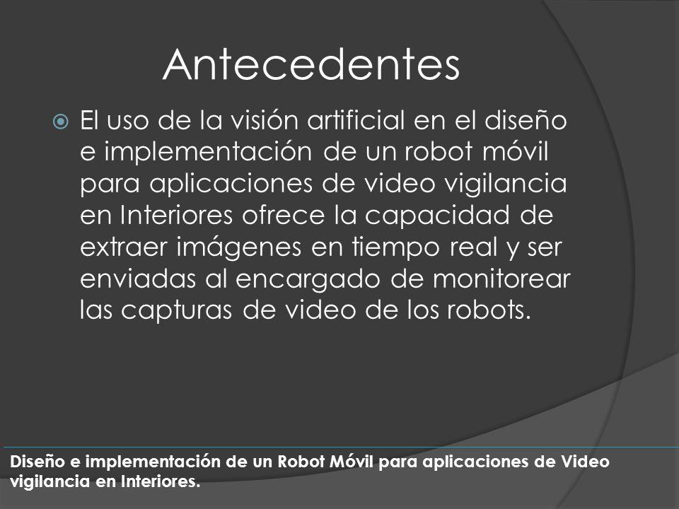 Antecedentes El uso de la visión artificial en el diseño e implementación de un robot móvil para aplicaciones de video vigilancia en Interiores ofrece