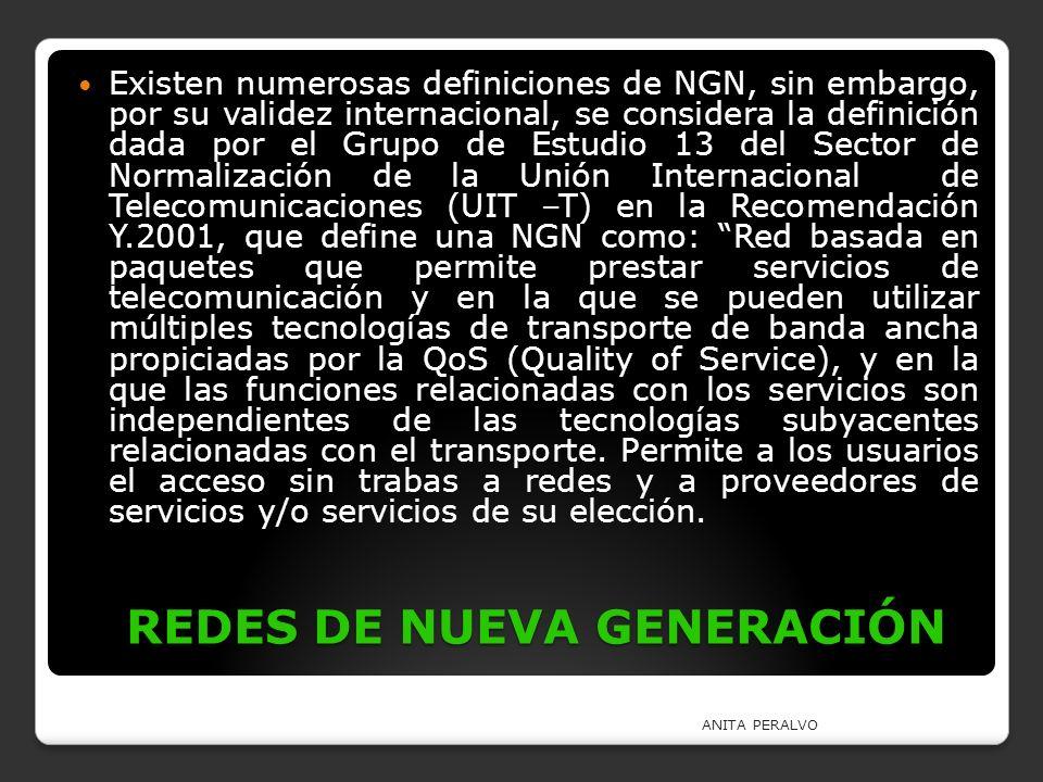 REDES DE NUEVA GENERACIÓN Existen numerosas definiciones de NGN, sin embargo, por su validez internacional, se considera la definición dada por el Gru