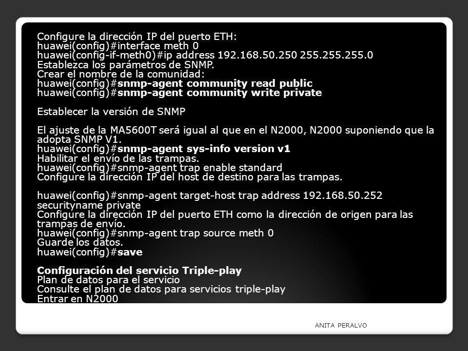 ANITA PERALVO Configure la dirección IP del puerto ETH: huawei(config)#interface meth 0 huawei(config-if-meth0)#ip address 192.168.50.250 255.255.255.