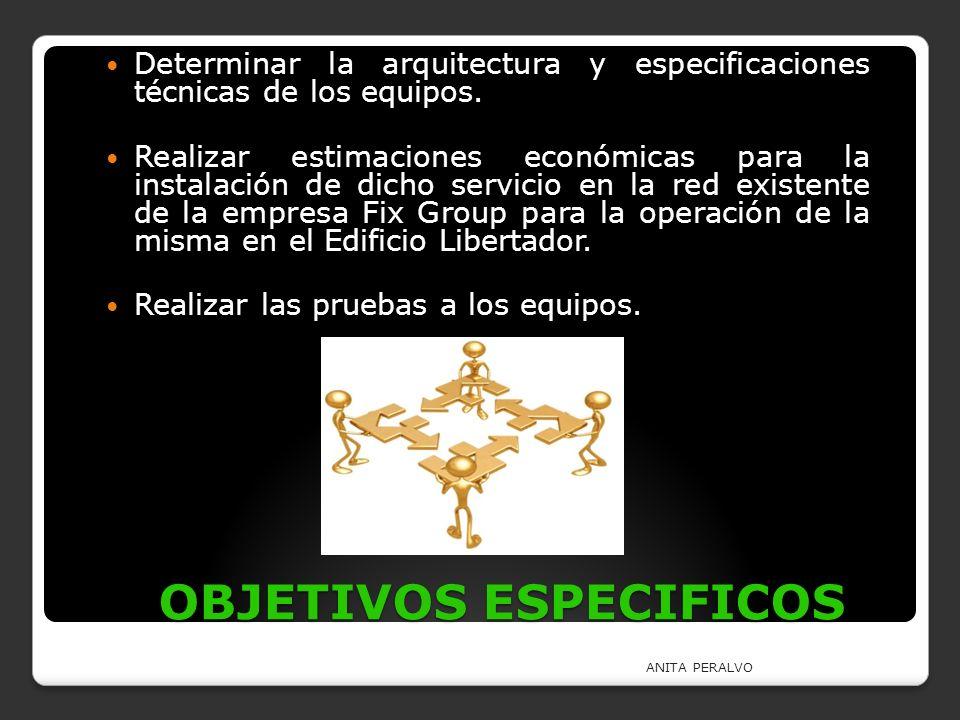 OBJETIVOS ESPECIFICOS Determinar la arquitectura y especificaciones técnicas de los equipos. Realizar estimaciones económicas para la instalación de d