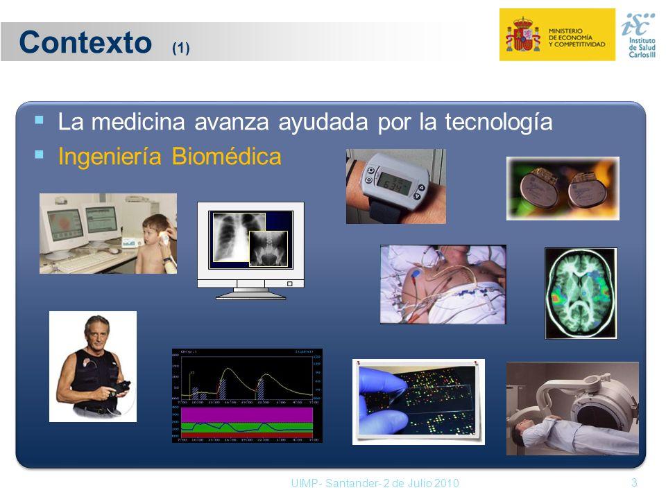 Contexto (1) 3 La medicina avanza ayudada por la tecnología Ingeniería Biomédica UIMP- Santander- 2 de Julio 2010
