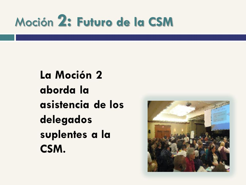 Moción 2: Futuro de la CSM La Moción 2 aborda la asistencia de los delegados suplentes a la CSM.