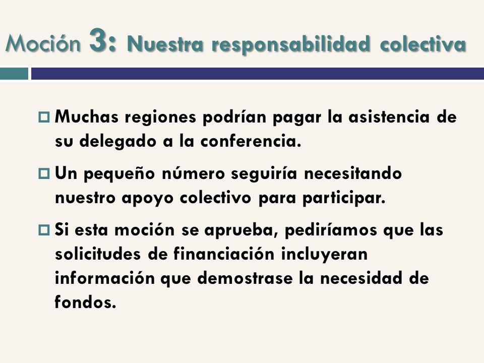 Moción 3: Nuestra responsabilidad colectiva Muchas regiones podrían pagar la asistencia de su delegado a la conferencia. Un pequeño número seguiría ne