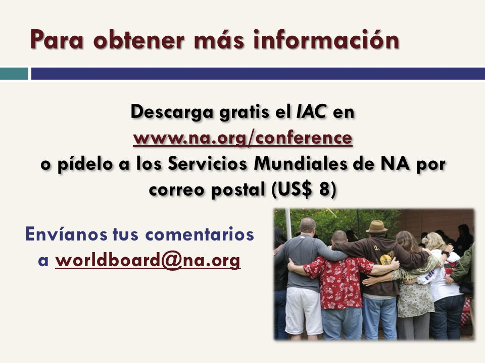 Para obtener más información Descarga gratis el IAC en www.na.org/conference o pídelo a los Servicios Mundiales de NA por correo postal (US$ 8) www.na.org/conference Descarga gratis el IAC en www.na.org/conference o pídelo a los Servicios Mundiales de NA por correo postal (US$ 8) www.na.org/conference Envíanos tus comentarios a worldboard@na.orgworldboard@na.org