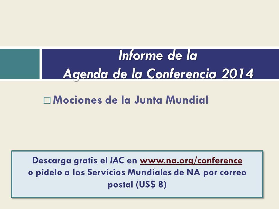 Mociones de la Junta Mundial Informe de la Agenda de la Conferencia 2014 Descarga gratis el IAC en www.na.org/conference o pídelo a los Servicios Mundiales de NA por correo postal (US$ 8)www.na.org/conference Descarga gratis el IAC en www.na.org/conference o pídelo a los Servicios Mundiales de NA por correo postal (US$ 8)www.na.org/conference