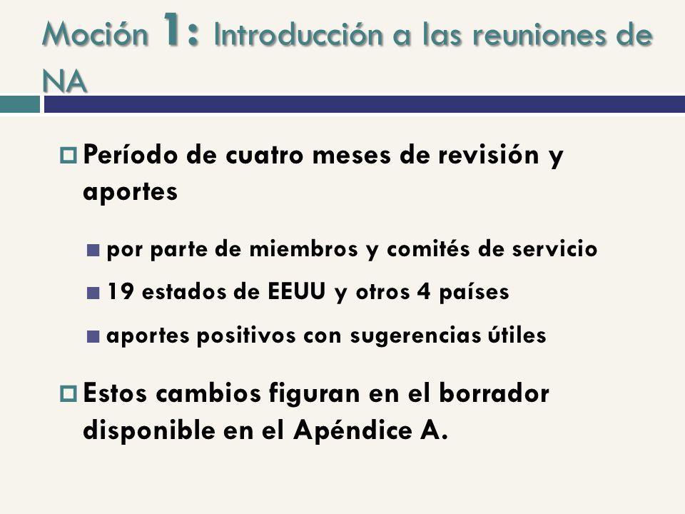 Moción 1: Introducción a las reuniones de NA Período de cuatro meses de revisión y aportes por parte de miembros y comités de servicio 19 estados de EEUU y otros 4 países aportes positivos con sugerencias útiles Estos cambios figuran en el borrador disponible en el Apéndice A.