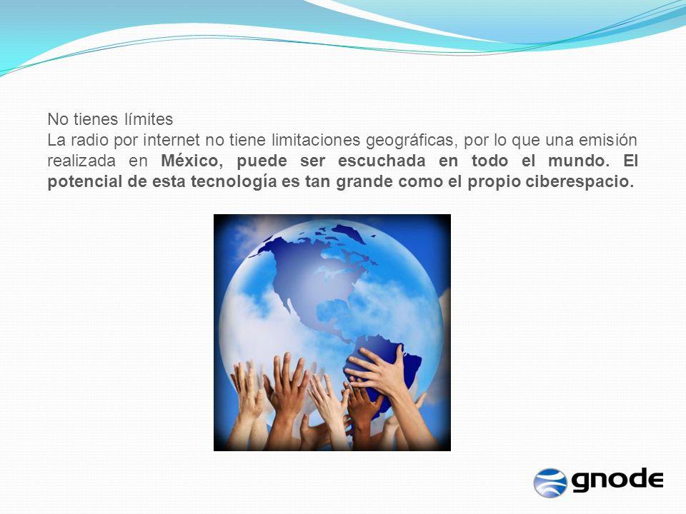 No tienes límites La radio por internet no tiene limitaciones geográficas, por lo que una emisión realizada en México, puede ser escuchada en todo el mundo.