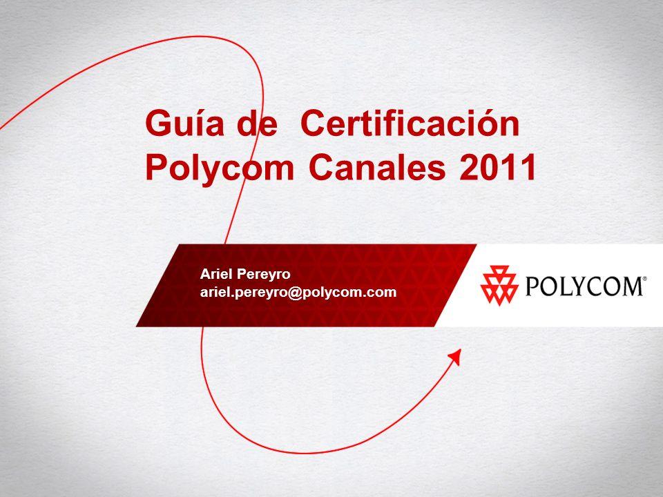 Guía de Certificación Polycom Canales 2011 Ariel Pereyro ariel.pereyro@polycom.com