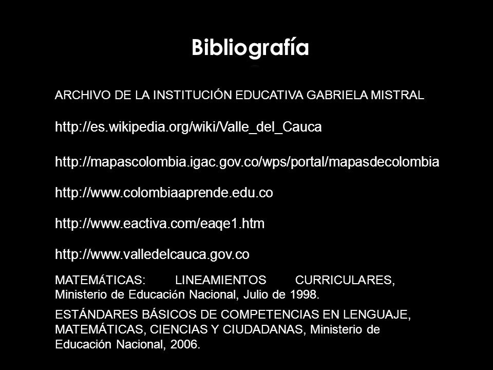 ARCHIVO DE LA INSTITUCIÓN EDUCATIVA GABRIELA MISTRAL http://es.wikipedia.org/wiki/Valle_del_Cauca http://mapascolombia.igac.gov.co/wps/portal/mapasdec