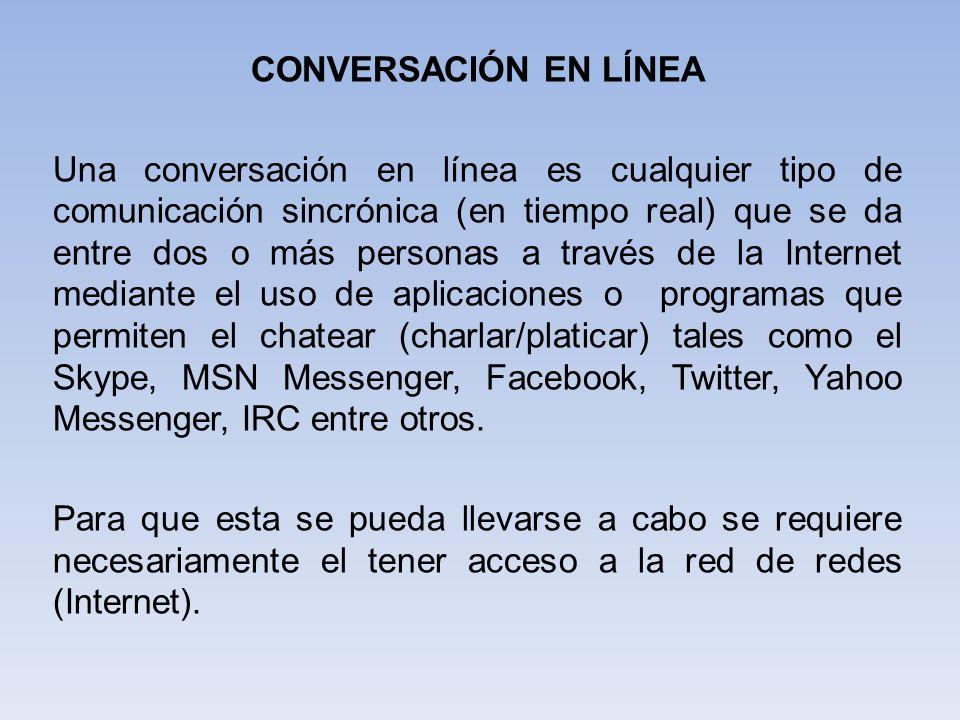 CONVERSACIÓN EN LÍNEA Una conversación en línea es cualquier tipo de comunicación sincrónica (en tiempo real) que se da entre dos o más personas a tra