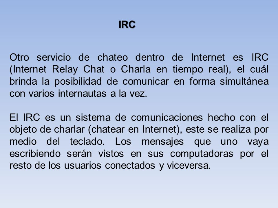 Otro servicio de chateo dentro de Internet es IRC (Internet Relay Chat o Charla en tiempo real), el cuál brinda la posibilidad de comunicar en forma s