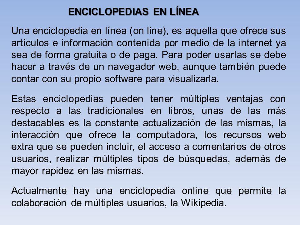 Una enciclopedia en línea (on line), es aquella que ofrece sus artículos e información contenida por medio de la internet ya sea de forma gratuita o d
