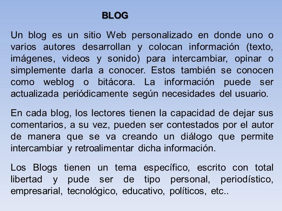 Un blog es un sitio Web personalizado en donde uno o varios autores desarrollan y colocan información (texto, imágenes, videos y sonido) para intercam