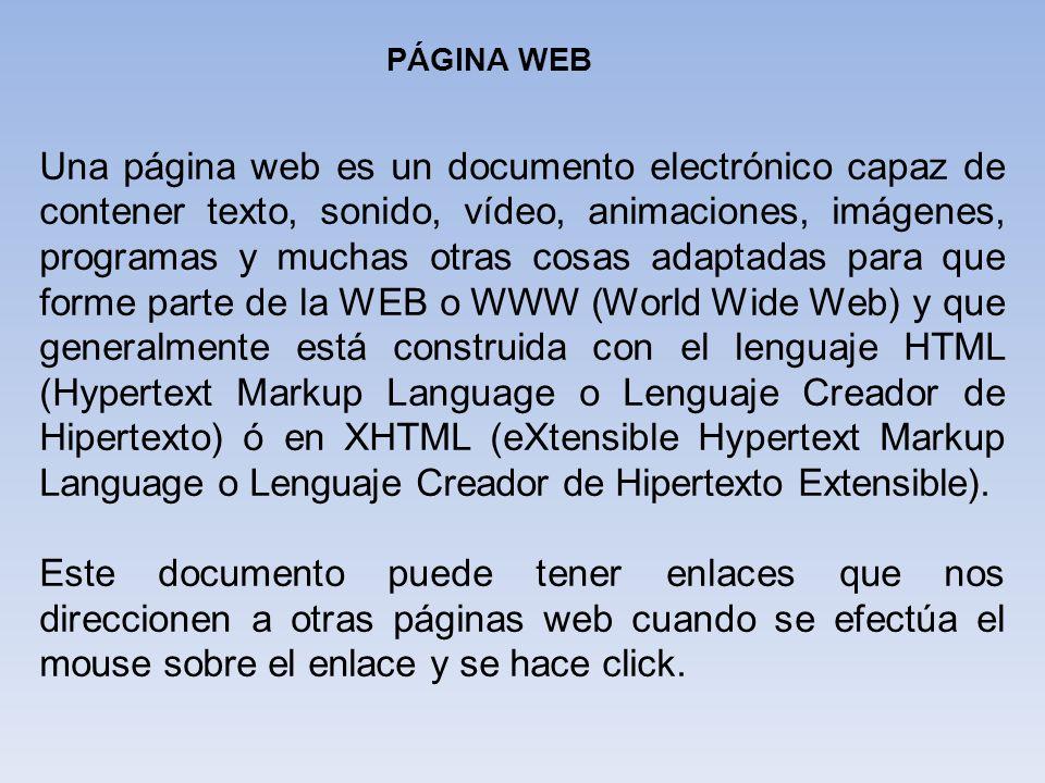 PÁGINA WEB Una página web es un documento electrónico capaz de contener texto, sonido, vídeo, animaciones, imágenes, programas y muchas otras cosas ad