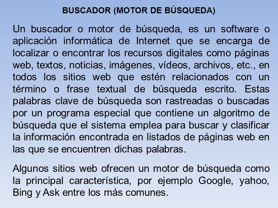 Un buscador o motor de búsqueda, es un software o aplicación informática de Internet que se encarga de localizar o encontrar los recursos digitales co