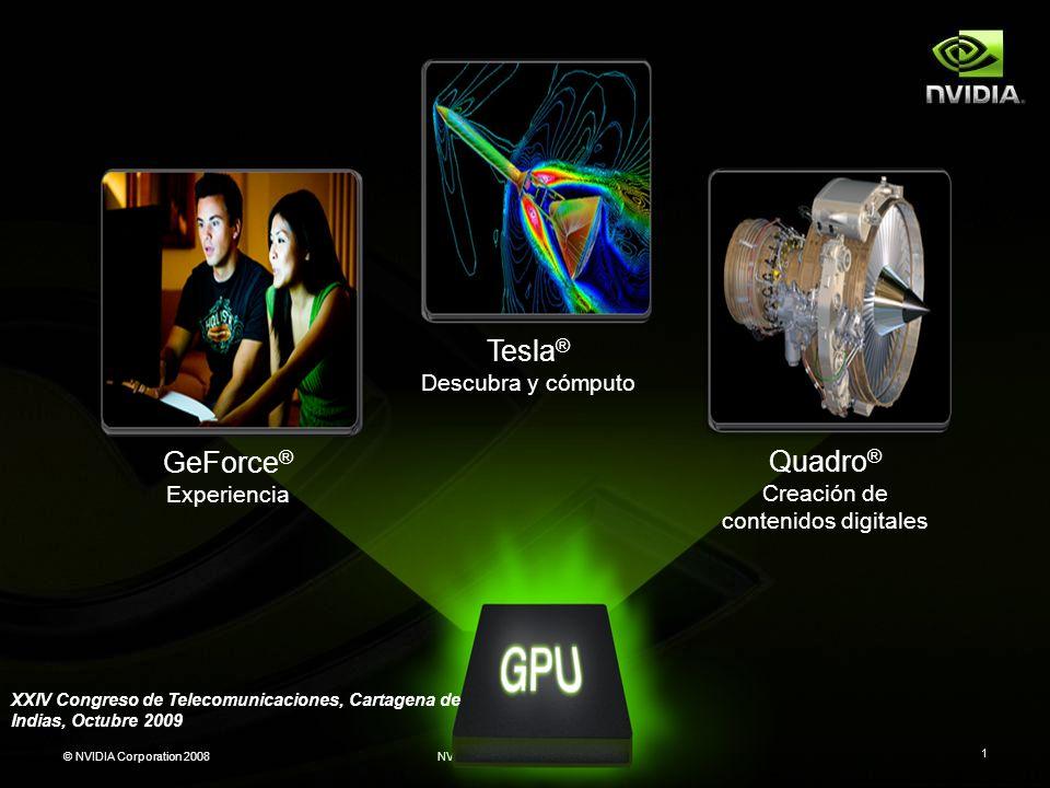 © NVIDIA Corporation 2008NVIDIA Restricted Confidential 1 Tesla ® Descubra y cómputo Quadro ® Creación de contenidos digitales GeForce ® Experiencia X
