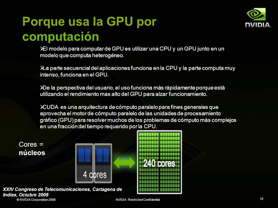 © NVIDIA Corporation 2008NVIDIA Restricted Confidential 18 Porque usa la GPU por computación El modelo para computar de GPU es utilizar una CPU y un G