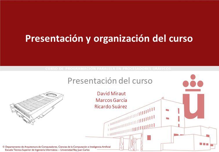 CURSO DE PROGRAMACIÓN PARALELA EN PROCESADORES GRÁFICOS Presentación y organización del curso Presentación del curso David Miraut Marcos García Ricard