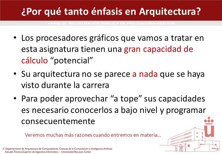 CURSO DE PROGRAMACIÓN PARALELA EN PROCESADORES GRÁFICOS ¿Por qué tanto énfasis en Arquitectura? Los procesadores gráficos que vamos a tratar en esta a