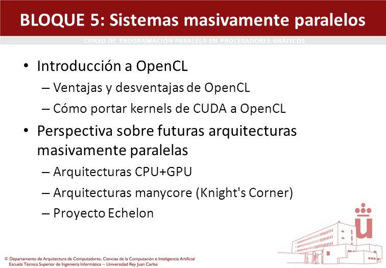 CURSO DE PROGRAMACIÓN PARALELA EN PROCESADORES GRÁFICOS BLOQUE 5: Sistemas masivamente paralelos Introducción a OpenCL – Ventajas y desventajas de Ope