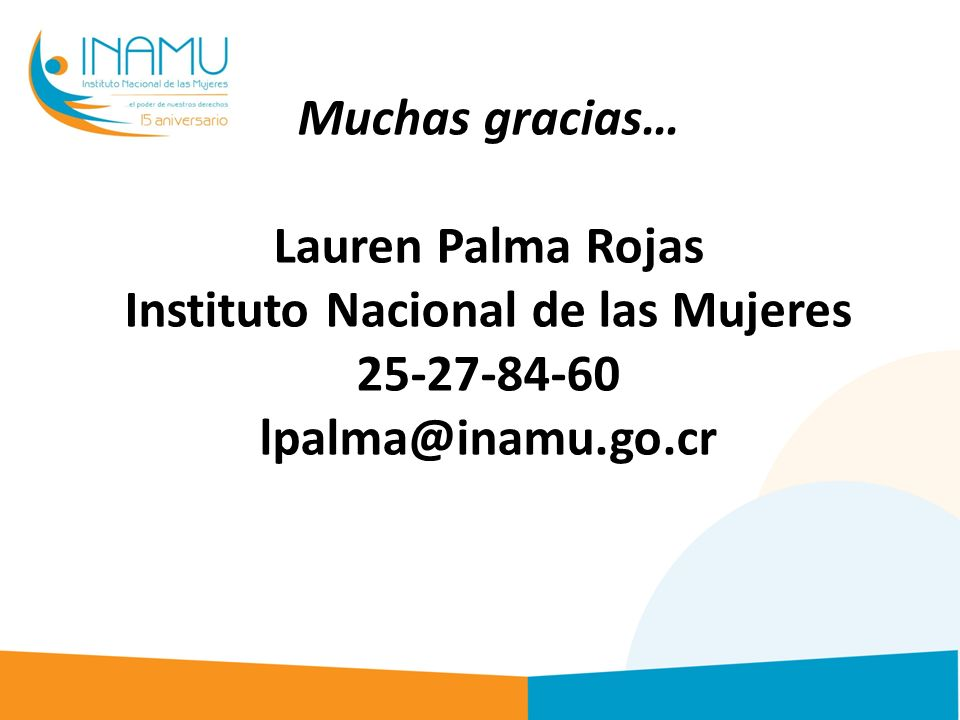 Muchas gracias… Lauren Palma Rojas Instituto Nacional de las Mujeres 25-27-84-60 lpalma@inamu.go.cr
