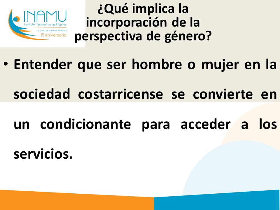 Entender que ser hombre o mujer en la sociedad costarricense se convierte en un condicionante para acceder a los servicios.