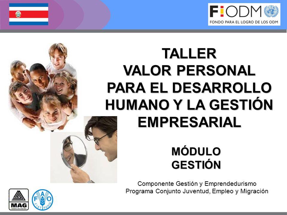 MÓDULOGESTIÓN Componente Gestión y Emprendedurismo Programa Conjunto Juventud, Empleo y Migración TALLER VALOR PERSONAL PARA EL DESARROLLO HUMANO Y LA