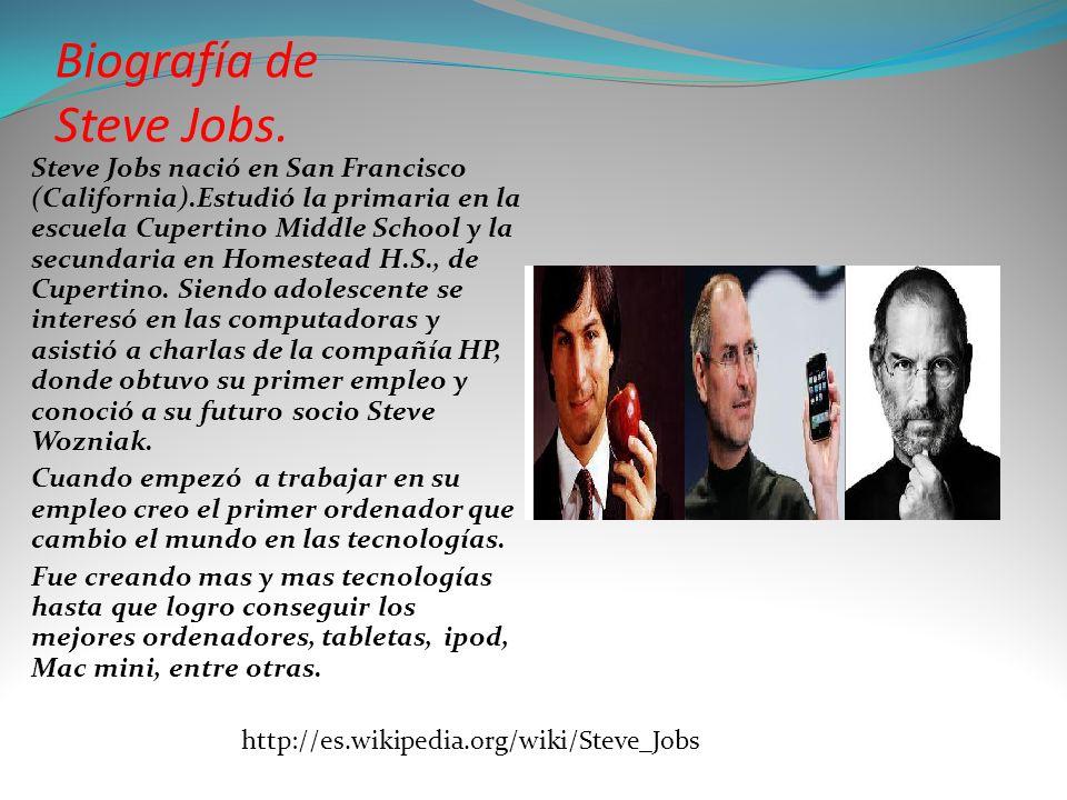 Biografía de Steve Jobs. Steve Jobs nació en San Francisco (California).Estudió la primaria en la escuela Cupertino Middle School y la secundaria en H