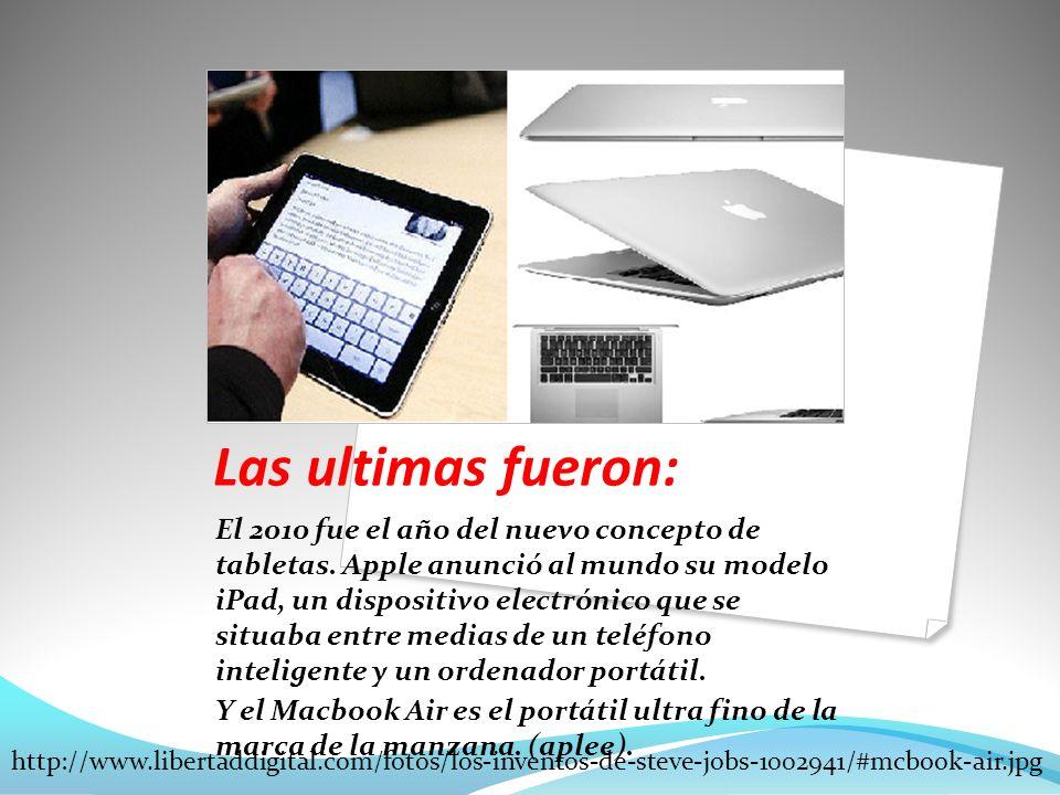 Las ultimas fueron: El 2010 fue el año del nuevo concepto de tabletas. Apple anunció al mundo su modelo iPad, un dispositivo electrónico que se situab