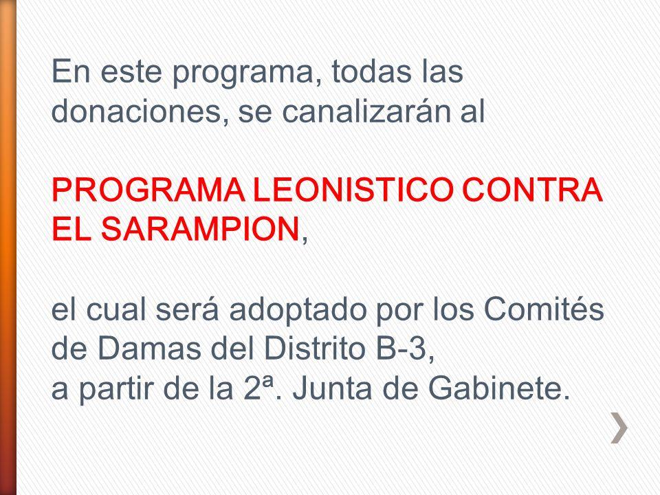 En este programa, todas las donaciones, se canalizarán al PROGRAMA LEONISTICO CONTRA EL SARAMPION, el cual será adoptado por los Comités de Damas del