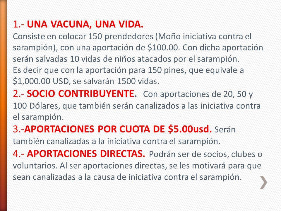 1.- UNA VACUNA, UNA VIDA. Consiste en colocar 150 prendedores (Moño iniciativa contra el sarampión), con una aportación de $100.00. Con dicha aportaci