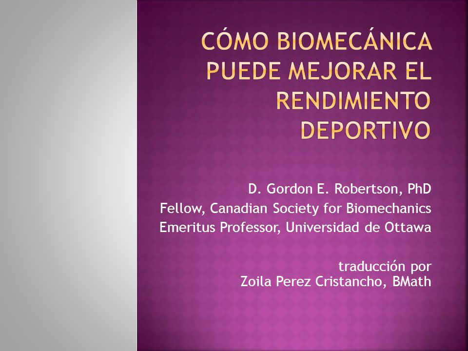 D. Gordon E. Robertson, PhD Fellow, Canadian Society for Biomechanics Emeritus Professor, Universidad de Ottawa traducción por Zoila Perez Cristancho,