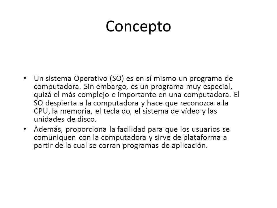 Concepto Un sistema Operativo (SO) es en sí mismo un programa de computadora. Sin embargo, es un programa muy especial, quizá el más complejo e import
