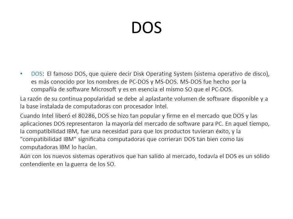 DOS DOS: El famoso DOS, que quiere decir Disk Operating System (sistema operativo de disco), es más conocido por los nombres de PC-DOS y MS-DOS. MS-DO