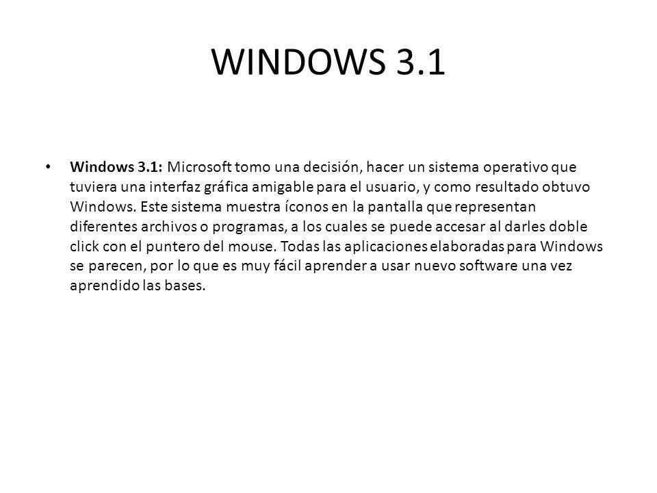 WINDOWS 3.1 Windows 3.1: Microsoft tomo una decisión, hacer un sistema operativo que tuviera una interfaz gráfica amigable para el usuario, y como res