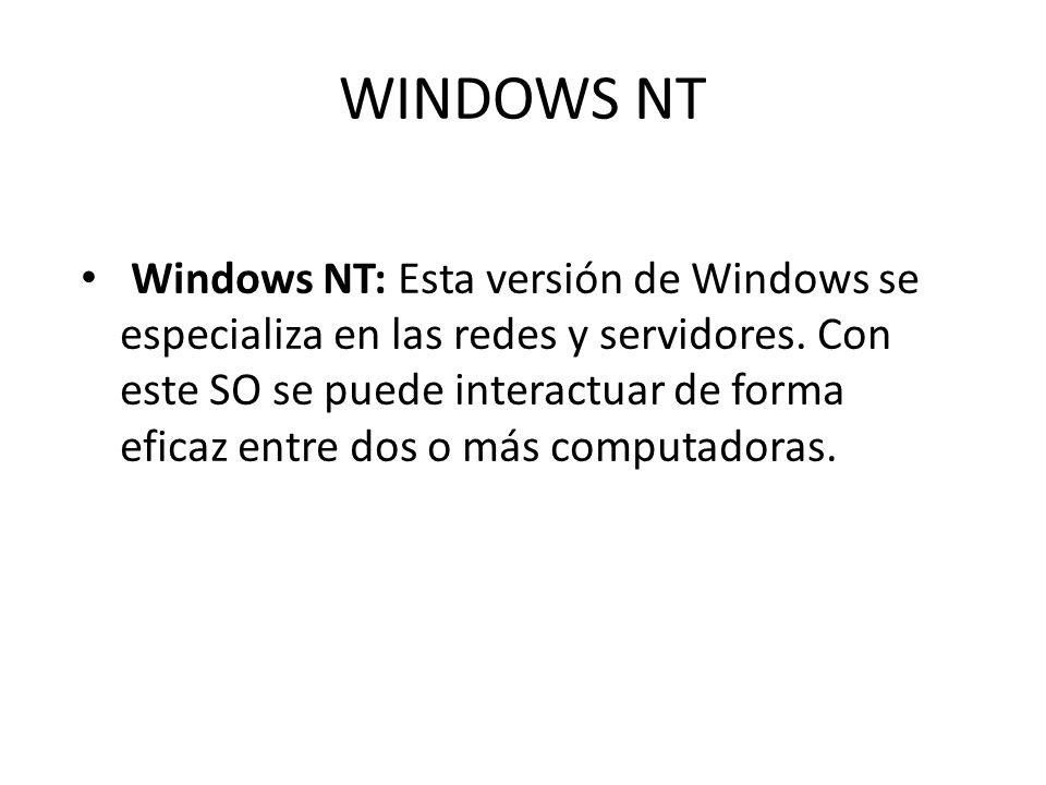 WINDOWS NT Windows NT: Esta versión de Windows se especializa en las redes y servidores. Con este SO se puede interactuar de forma eficaz entre dos o