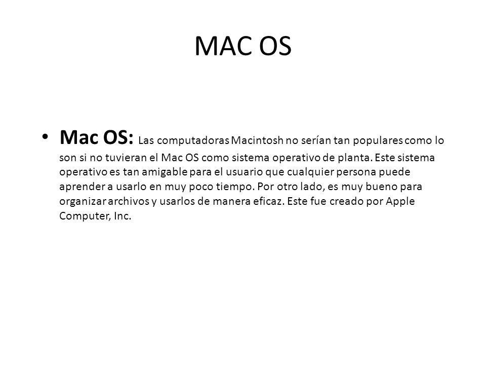 MAC OS Mac OS: Las computadoras Macintosh no serían tan populares como lo son si no tuvieran el Mac OS como sistema operativo de planta. Este sistema