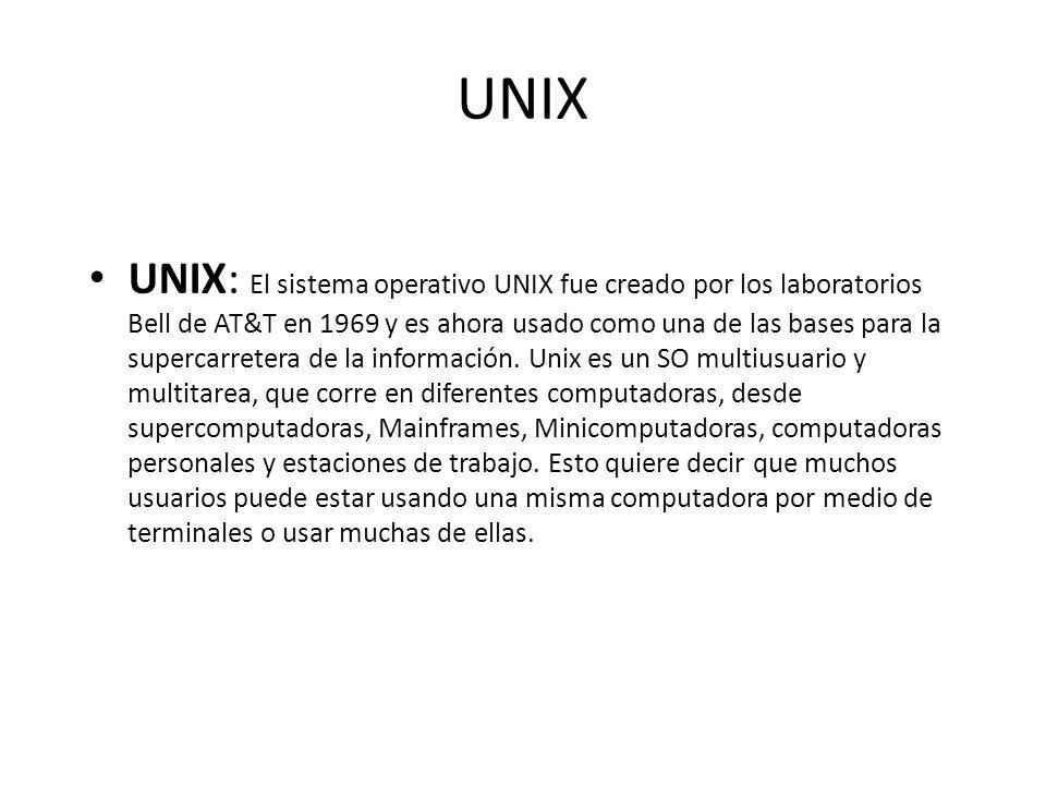UNIX UNIX: El sistema operativo UNIX fue creado por los laboratorios Bell de AT&T en 1969 y es ahora usado como una de las bases para la supercarreter