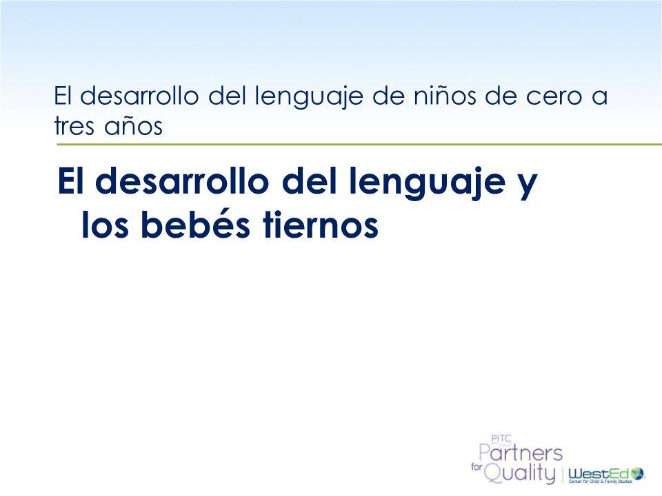WestEd.org El desarrollo del lenguaje de niños de cero a tres años El desarrollo del lenguaje y los bebés tiernos
