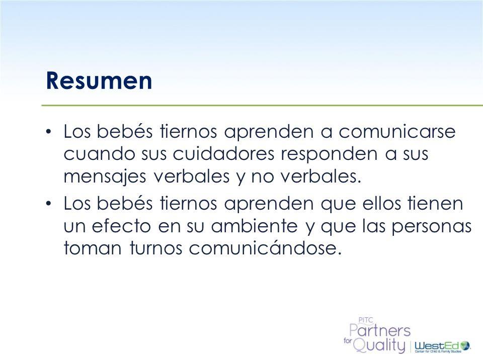 WestEd.org Resumen Los bebés tiernos aprenden a comunicarse cuando sus cuidadores responden a sus mensajes verbales y no verbales. Los bebés tiernos a