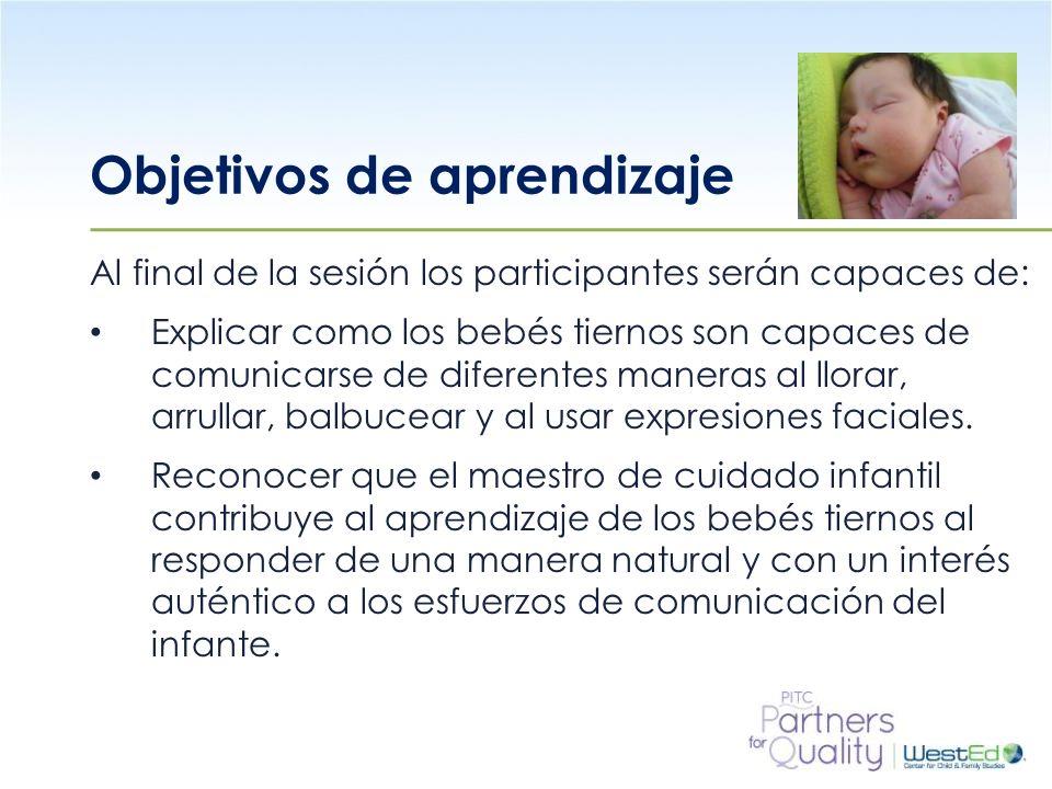WestEd.org Objetivos de aprendizaje (continuación) Al final de la sesión los participantes serán capaces de: Demostrar que al responder a la comunicación de los bebés tiernos se les ayuda a que aprendan a ser competentes, por ejemplo, ellos pueden obtener la atención del adulto.