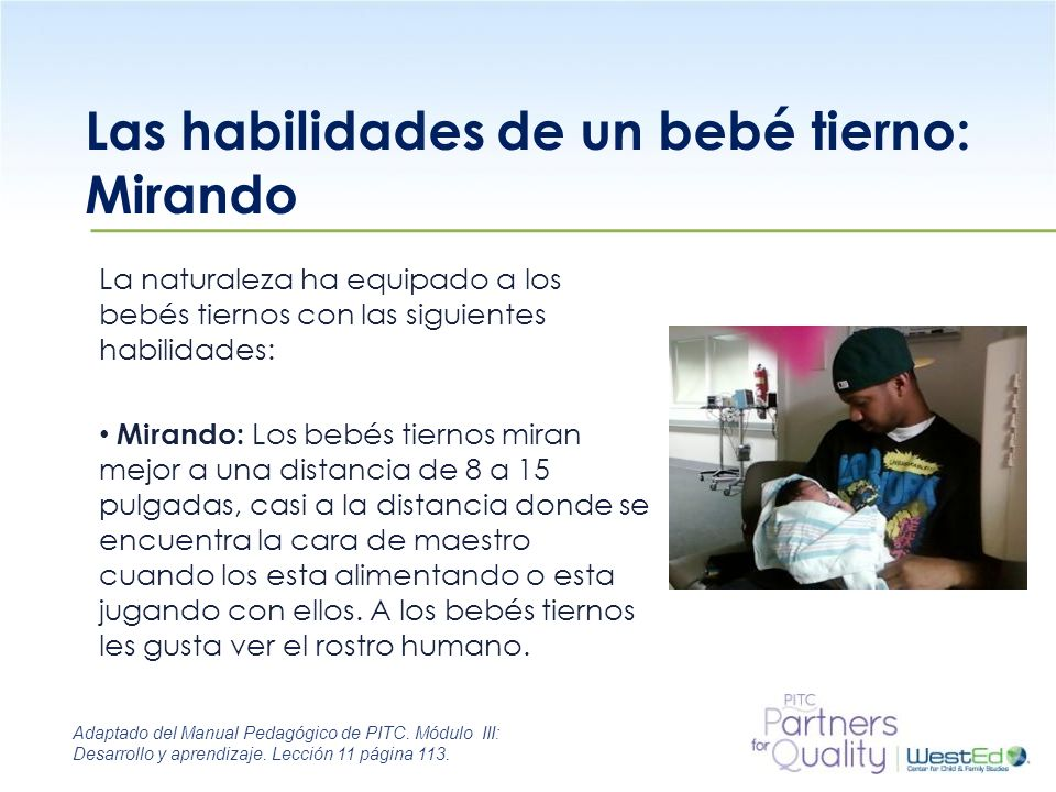 WestEd.org Las habilidades de un bebé tierno: Mirando La naturaleza ha equipado a los bebés tiernos con las siguientes habilidades: Mirando: Los bebés